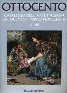 Ottocento. Catalogo dell'arte italiana dell'Ottocento. Ediz. a colori. Vol. 44: Ottocento-Primo Novecento.