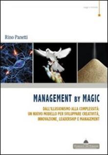 Management by magic. Dall'illusionismo alla complessità: un nuovo modello per sviluppare creatività, innovazione, leadership e management - Rino Panetti - copertina