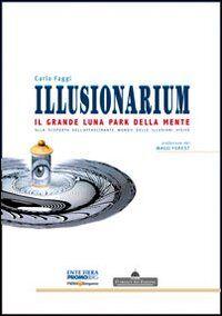 Illusionarium. Il grande luna park della mente. Alla scoperta dell'affascinante mondo delle illusioni visive
