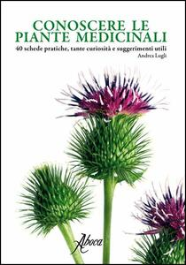 Conoscere le piante medicinali. 40 schede pratiche, tante curiosità e suggerimenti utili