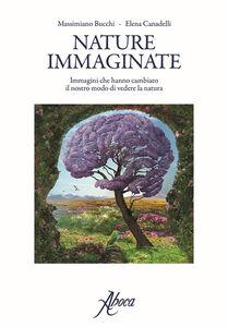 Nature immaginate. Immagini che hanno cambiato il nostro modo di vedere la natura