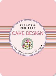 Cake design. Piccola guida alla realizzazione di dolci da sogno