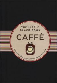 Caffè. Piccola guida ai segreti della nera bevanda eccitante