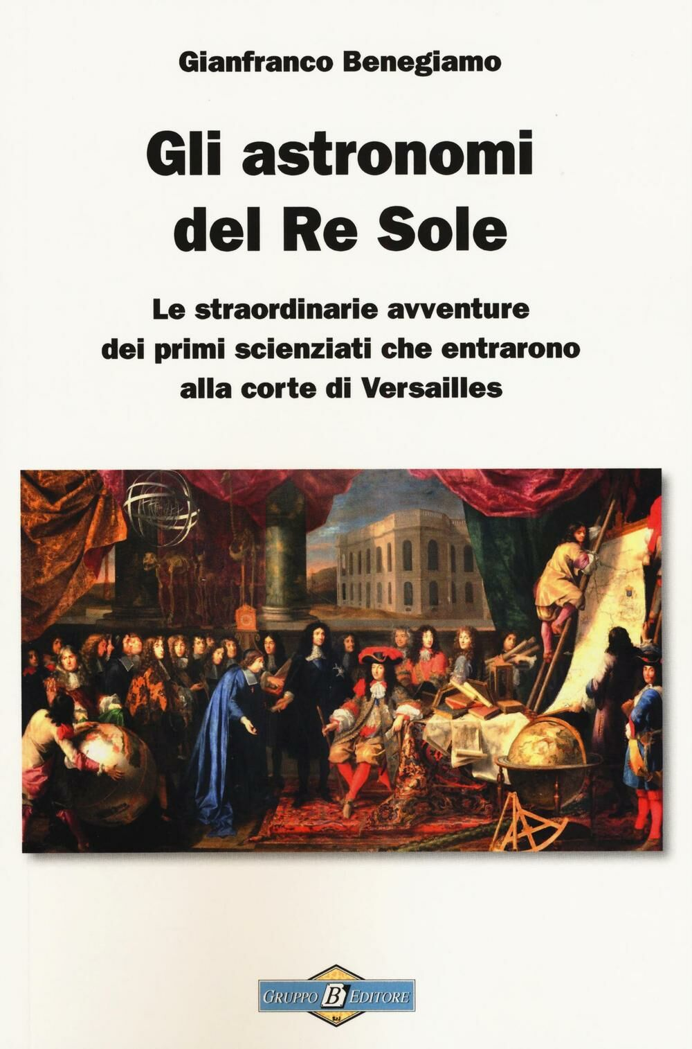 Gli astronomi del Re Sole. Le straordinarie avventure dei primi scienziati che entrarono alla corte di Versailles