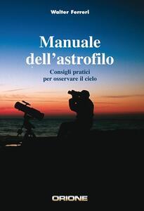Manuale dell'astrofilo. Consigli pratici per osservare il cielo