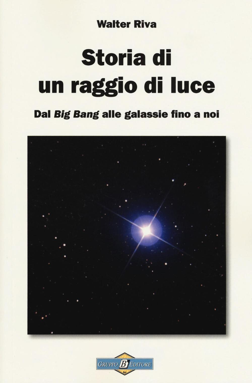 Storia di un raggio di luce. Dal «Big Bang» alle galassie fino a noi