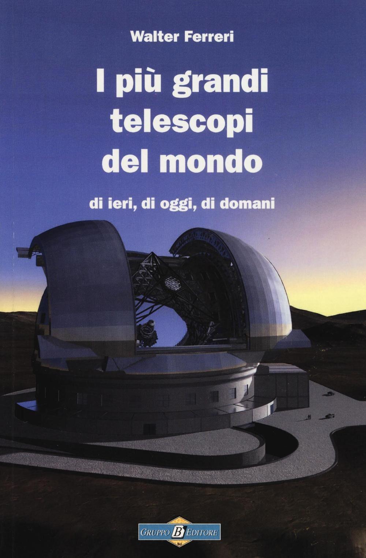 I più grandi telescopi del mondo di ieri, di oggi di domani