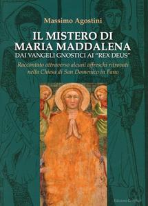 Libro Il mistero di Maria Maddalena dai vangeli gnosti ai Rex deus. Raccontato attraverso alcuni affreschi ritrovati nella chiesa di San Domenico in Fano Massimo Agostini