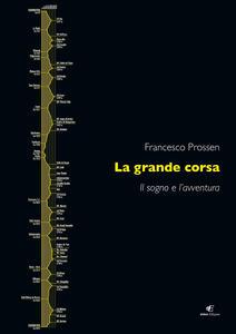 La grande corsa. Il sogno e l'avventura - Francesco Prossen - copertina