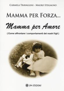 Mamma per forza... Mamma per amore. Come affrontare i comportamenti dei nostri figli - Carmela Travaglini,Mauro Stegagno - copertina