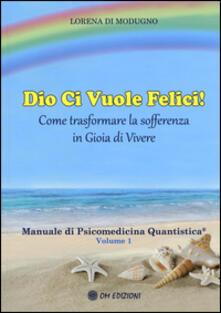 Cefalufilmfestival.it Dio ci vuole felici. Come trasformare la sofferenza in gioia di vivere. Manuale di psicomedicina quantistica. Vol. 1 Image