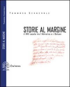 Libro Storie al margine. Il XVII secolo tra l'Adriatico e i Balcani Tommaso Giancarli