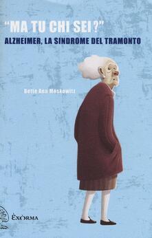 «Ma tu chi sei?» Alzheimer, la sindrome del tramonto - Moskowitz Bette Ann - copertina