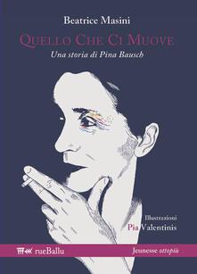 Quello che ci muove. Una storia di Pina Bausch - Beatrice Masini - copertina