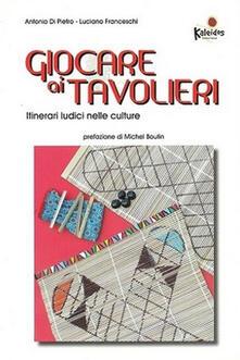 Giocare ai tavolieri. Itinerari ludici nelle culture - Antonio Di Pietro,Luciano Franceschi - copertina