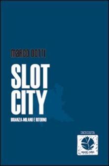 Slot city. Brianza-Milano e ritorno - Marco Dotti - copertina