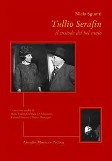 Tullio Serafin, il custode del canto. Con scritti inediti di Maria Callas, Gabriele D'Annunzio, Richard Strauss e Pietro Mascagni - Nicla Sguotti - copertina