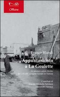 Appuntamento a la Goulette. Le assenze senza ritorno dei 150.000 emigrati italiani in Tunisia - Blandi Franco - wuz.it
