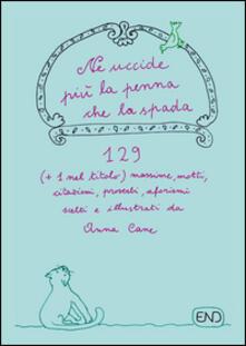 Ne uccide più la penna che la spada. 129 (+1 nel titolo) massime, motti, citazioni, proverbi, aforismi scritti e illustrati da Anna Cane - Anna Cane - copertina