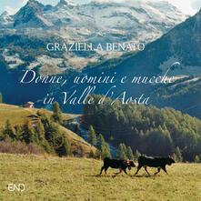 Donne, uomini e mucche in Valle d'Aosta. Ediz. illustrata - Graziella Benato - copertina