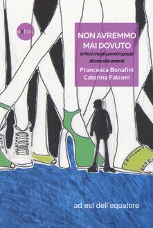 Non avremmo mai dovuto, le frasi che gli uomini sposati dicono alle amanti - Francesca Bonafini,Caterina Falconi - copertina