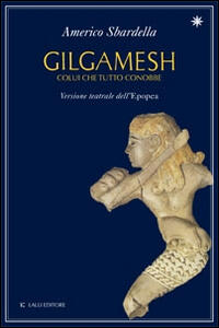 Gilgamesh. Colui che tutto conobbe. Versione teatrale dell'epopea