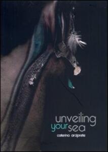 Unveiling your sea. Arciprete Caterina. Catalogo della mostra (Napoli, 9-22 febbraio 2012)