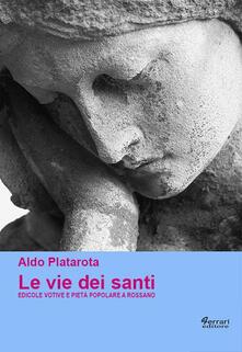Le vie dei santi. Edicole votive e pietà popolare a Rossano. Ediz. illustrata