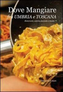 Dove mangiare fra Umbria e Toscana. Ristoranti, osterie, locande e ricette