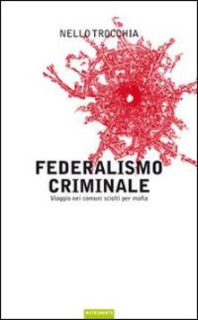 Federalismo criminale. Viaggio nei comuni sciolti per mafia - Nello Trocchia - copertina