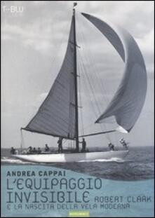 L' equipaggio invisibile. Robert Clark e la nascita della vela moderna - Andrea Cappai - copertina