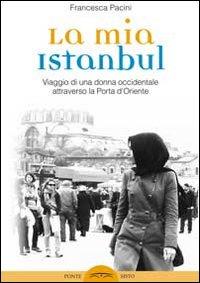 La mia Istanbul. Viaggio di una donna occidentale attraverso la porta d'Oriente