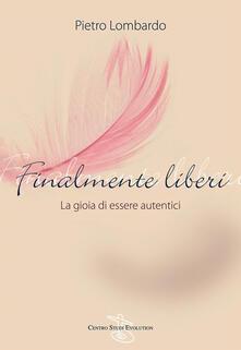 Finalmente liberi. La gioia di essere autentici - Pietro Lombardo - ebook
