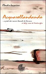 Acquarellandando. A piedi dai marmi bianchi di Carrara ai balzi rossi di Ventimiglia