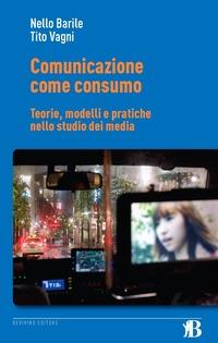 Comunicazione come consumo. Teorie, modelli e pratiche nello studio dei media - Barile Nello Vagni Tito - wuz.it