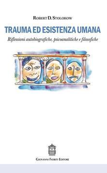 Trauma ed esistenza umana. Riflessioni autobiografiche, psicoanalitiche e filosofiche - Robert D. Stolorow - copertina