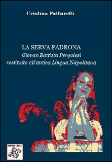 La serva padrona. Giovan Battista Pergolesi restituito all'antica lingua napolitana - Cristina Patturelli - copertina