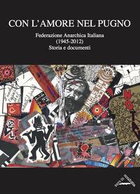 Con l'amore nel pugno. Federazione Anarchica Italiana (1945-2012). Storia e documenti - Sacchetti Giorgio Varengo Massimo Senta Antonio - wuz.it