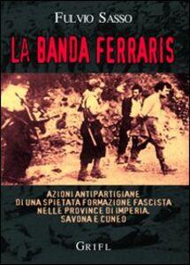 La banda Ferraris. Azioni antipartigiane di una spietata formazione fascista nelle province di Imperia, Savona e Cuneo