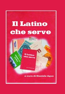 Il latino che serve. Spigolature di grammatica e sintassi