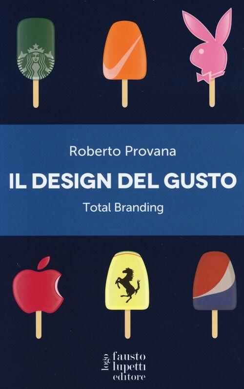 Il design del gusto. Total branding. Il marketing multisensoriale per comunicare in modo integrato marchio e valori