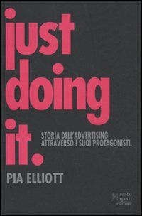 Just doing it. Storia dell'advertising attraverso i suoi protagonisti