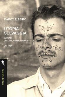 Utopia selvaggia. Saudade dell'innocenza perduta. Una fiaba - Darcy Ribeiro - copertina