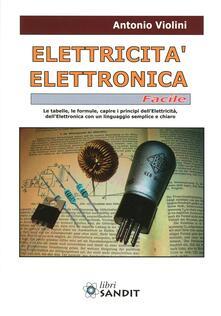 Elettricità. Elettronica facile. Le tabelle, le formule, capire i principi dellelettricità, dellelettrotecnica con un linguaggio semplice e chiaro.pdf