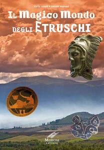 Libro Il magico mondo degli Etruschi Carlo Rosati Cesare Moroni