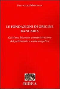 Le fondazioni di origine bancaria. Gestione, bilancio, amministrazione del patrimonio e scelte erogative