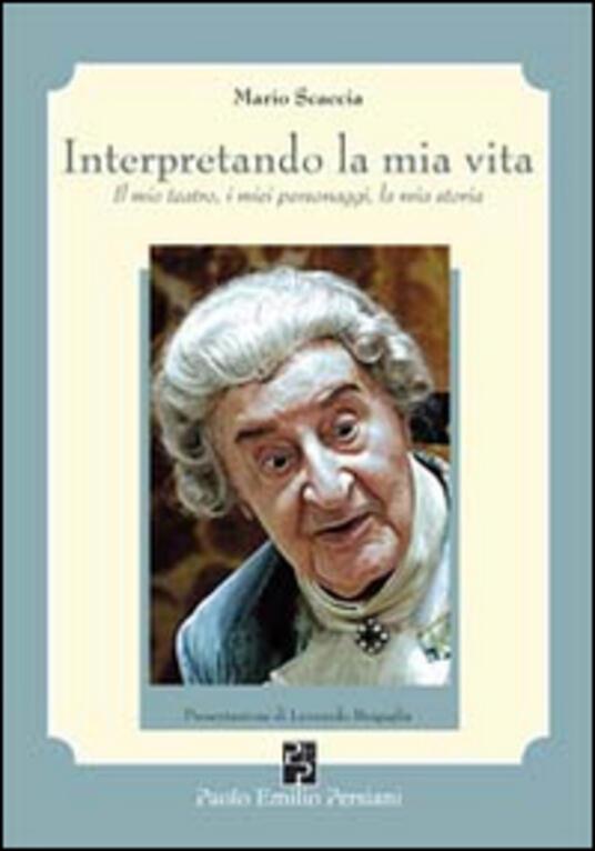 Interpretando la mia vita. Il mio teatro, i miei personaggi, la mia storia - Mario Scaccia - copertina