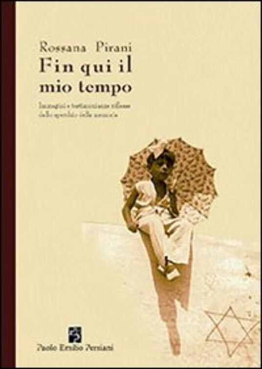 Fin qui il mio tempo. Immagini e testimonianze riflesse dallo specchio della memoria - Rossana Pirani - copertina