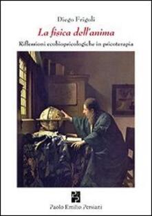 La fisica dell'anima. Riflessioni ecobiopsicologiche in psicologia - Diego Frigoli - copertina