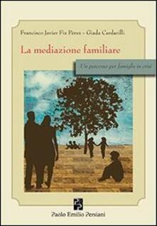 La mediazione familiare. Un percorso per famiglie in crisi - Francisco J. Fiz Perez,Giada Cardarilli - copertina